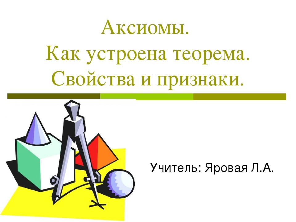 Аксиомы. Как устроена теорема. Свойства и признаки. Учитель: Яровая Л.А.
