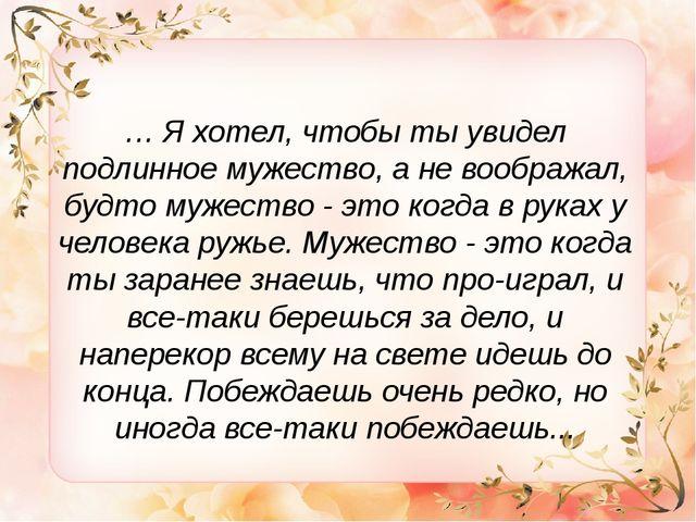 … Я хотел, чтобы ты увидел подлинное мужество, а не воображал, будто мужество...