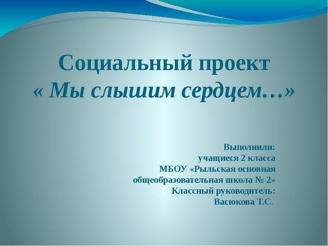 Социальный проект « Мы слышим сердцем…» Выполнили: учащиеся 2 класса МБОУ «Ры...
