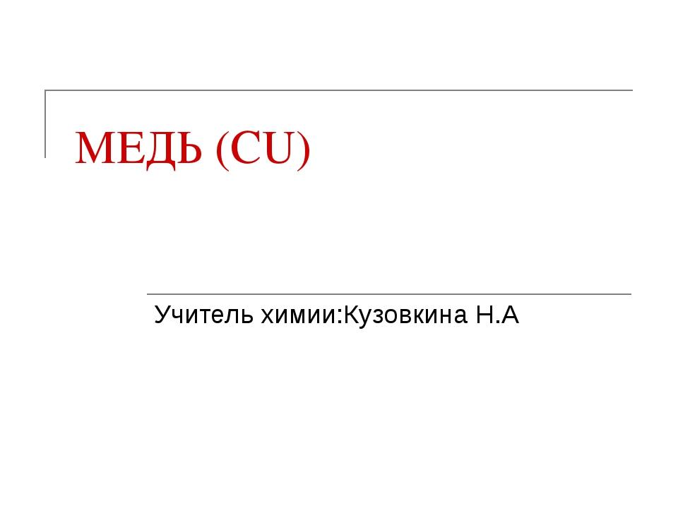 МЕДЬ (CU) Учитель химии:Кузовкина Н.А