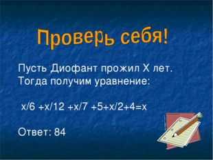 Пусть Диофант прожил Х лет. Тогда получим уравнение: х/6 +х/12 +х/7 +5+х/2+4=