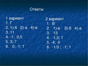 Ответы 1 вариант 1. Г 1)-б 2)-а 4)-в 11 -1; 0,5 3; 7 6. 0; -1; 1 2 вариант 1.