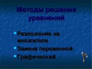 Методы решения уравнений Разложение на множители Замена переменной Графический