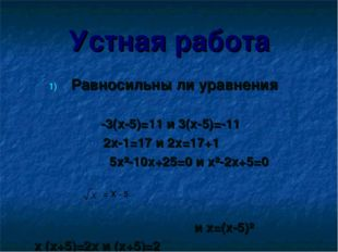 Устная работа Равносильны ли уравнения -3(x-5)=11 и 3(x-5)=-11 2x-1=17 и 2x=1