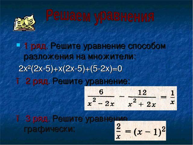 1 ряд. Решите уравнение способом разложения на множители: 2x²(2x-5)+x(2x-5)+(...