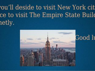 If you'll deside to visit New York city, I advice to visit The Empire State B