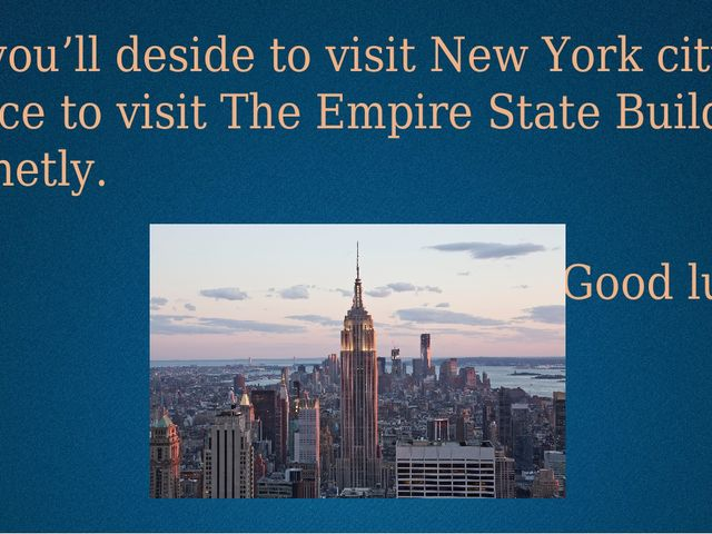 If you'll deside to visit New York city, I advice to visit The Empire State B...