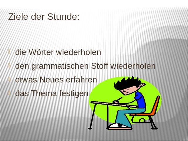 Ziele der Stunde: die Wörter wiederholen den grammatischen Stoff wiederholen...