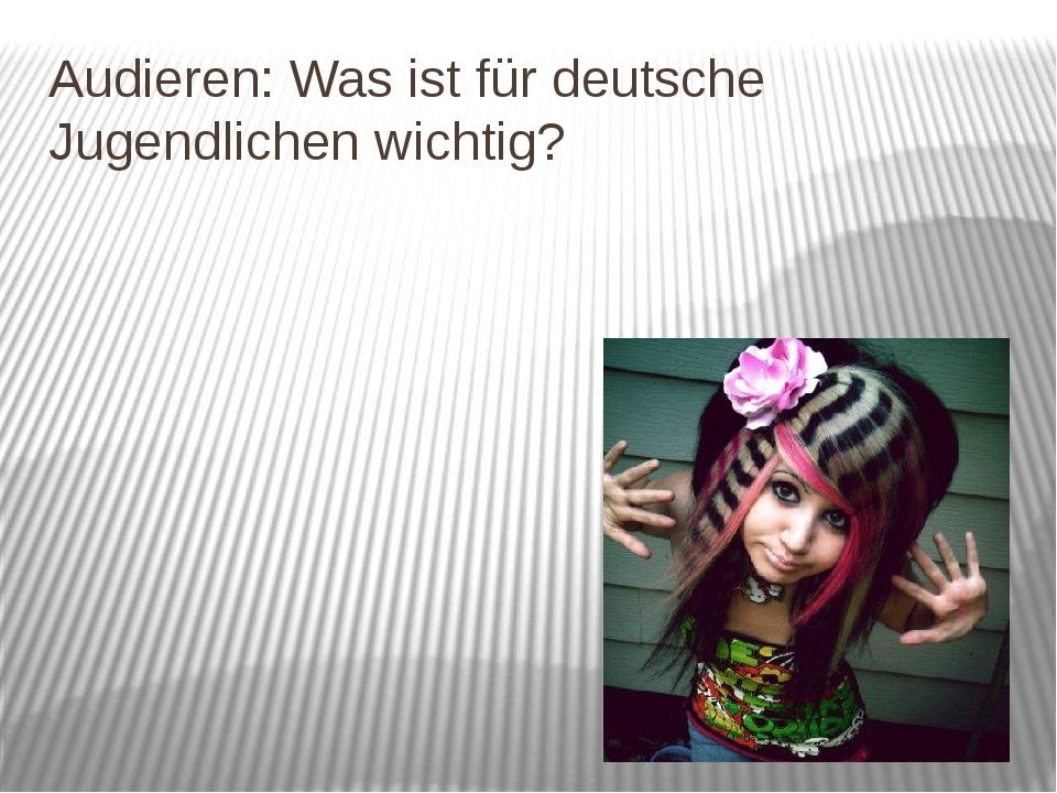 Audieren: Was ist für deutsche Jugendlichen wichtig?