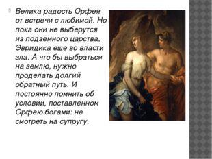 Велика радость Орфея от встречи с любимой. Но пока они не выберутся из подзе