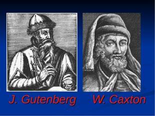 J. Gutenberg W. Caxton