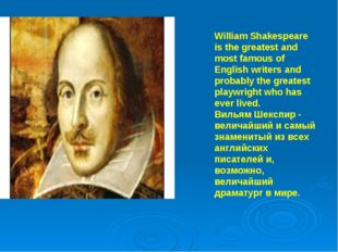 William Shakespeare is the greatest and most famous of English writers and p