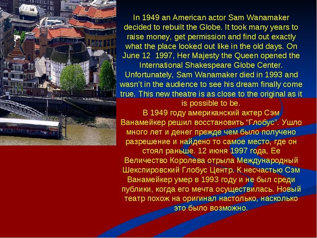 In 1949 an American actor Sam Wanamaker decided to rebuilt the Globe. It took...
