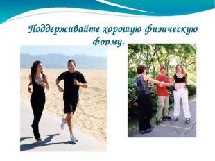 Поддерживайте хорошую физическую форму.