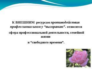 """К ВНЕШНИМ ресурсам противодействия профессиональному """"выгоранию"""". относится с"""