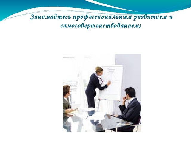 Занимайтесь профессиональным развитием и самосовершенствованием;