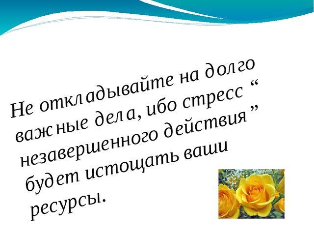 """Не откладывайте на долго важные дела, ибо стресс """" незавершенного действия"""" б..."""