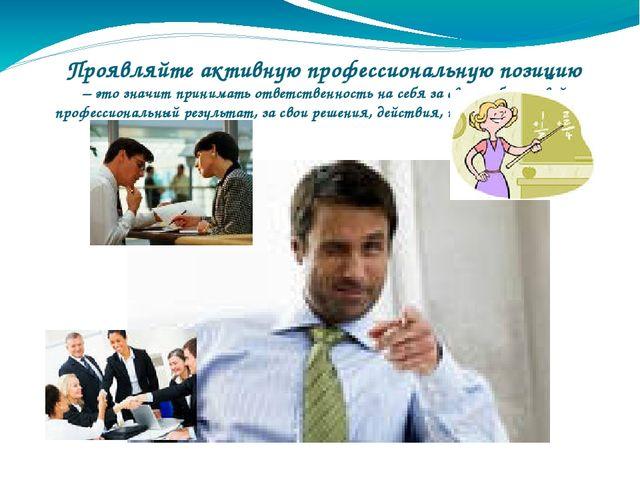 Проявляйте активную профессиональную позицию – это значит принимать ответств...