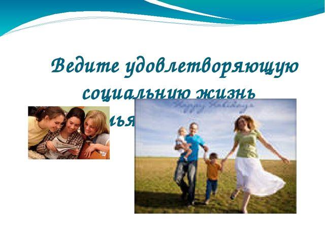Ведите удовлетворяющую социальную жизнь (семья, друзья и др.)