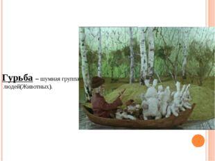 Гурьба – шумная группа людей(Животных).