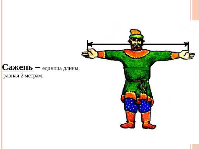 Сажень – единица длины, равная 2 метрам.