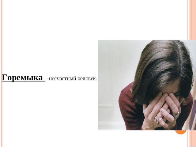 Горемыка – несчастный человек.