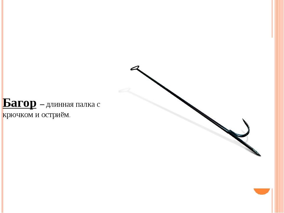 Багор – длинная палка с крючком и остриём.