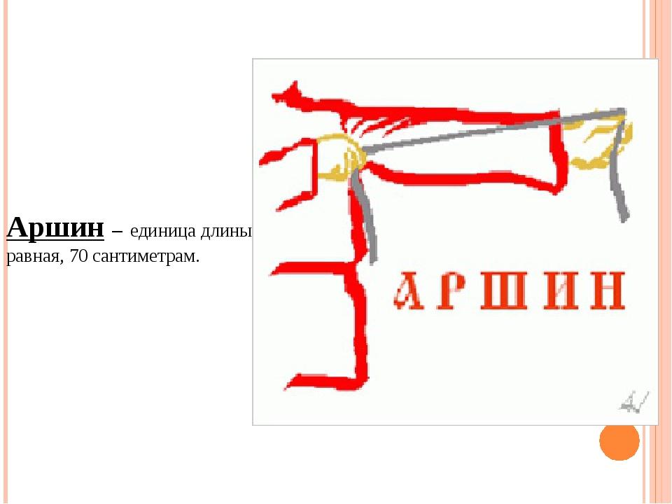 Аршин – единица длины равная, 70 сантиметрам.