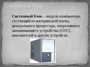 Системный блок Системный блок – модуль компьютера, состоящий из материнской п