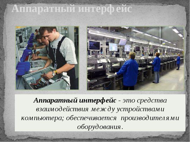 Аппаратный интерфейс Аппаратный интерфейс - это средства взаимодействия между...
