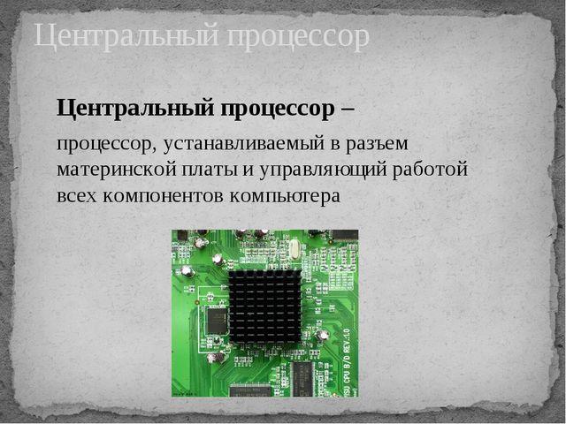 Центральный процессор Центральный процессор – процессор, устанавливаемый в ра...