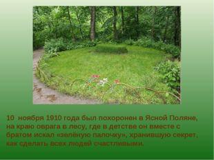 10 ноября 1910 года был похоронен в Ясной Поляне, на краю оврага в лесу, где