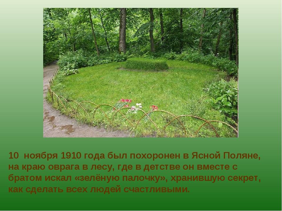 10 ноября 1910 года был похоронен в Ясной Поляне, на краю оврага в лесу, где...