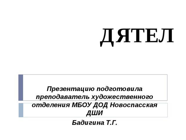 ДЯТЕЛ Презентацию подготовила преподаватель художественного отделения МБОУ ДО...
