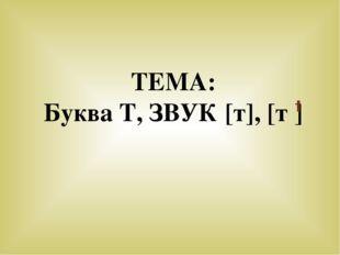 ТЕМА: Буква Т, ЗВУК [т], [т ]