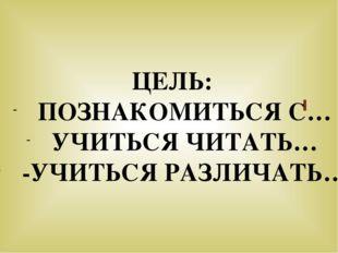 ЦЕЛЬ: ПОЗНАКОМИТЬСЯ С… УЧИТЬСЯ ЧИТАТЬ… -УЧИТЬСЯ РАЗЛИЧАТЬ…