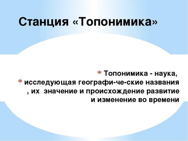 Топонимика - наука, исследующая географические названия , их значение и про...
