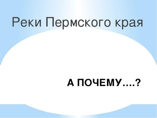 А ПОЧЕМУ….? Реки Пермского края