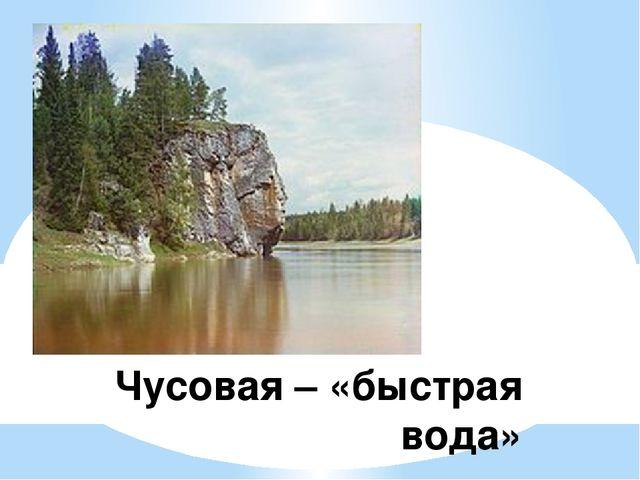 Чусовая – «быстрая вода»