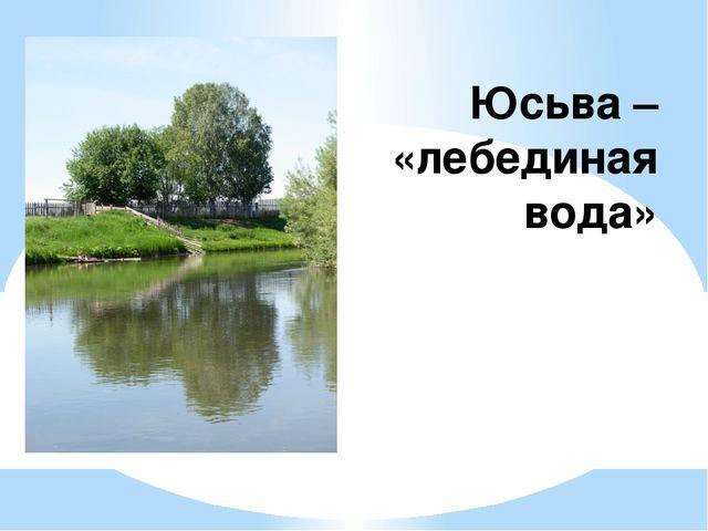 Юсьва – «лебединая вода»
