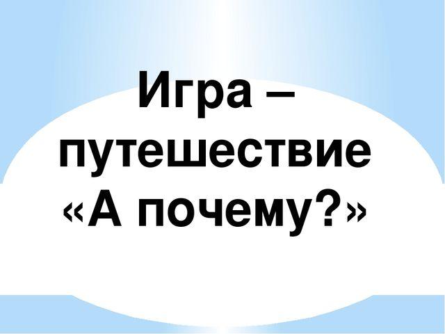 Игра – путешествие «А почему?»