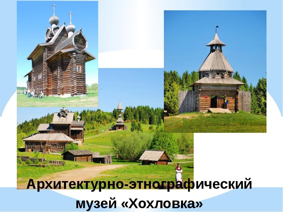 Архитектурно-этнографический музей «Хохловка»