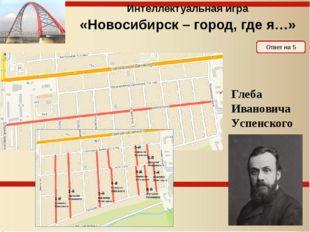 Ответ на 5 Интеллектуальная игра «Новосибирск – город, где я…» Саввы Елизаров