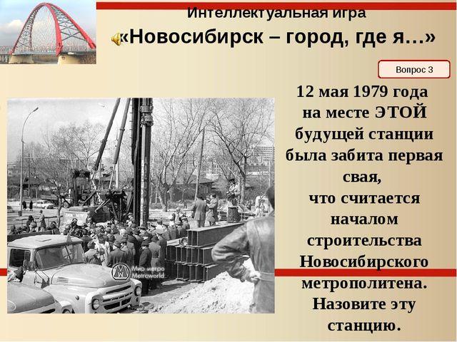 Вопрос 3 Интеллектуальная игра «Новосибирск – город, где я…» 12 мая 1979 года...