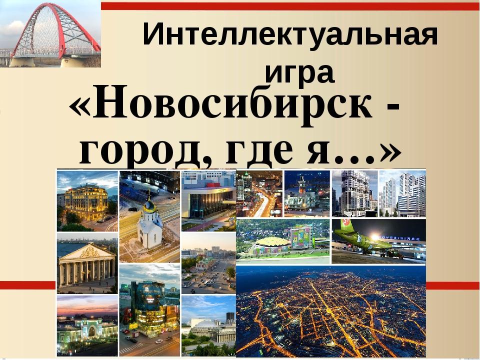 Интеллектуальная игра «Новосибирск - город, где я…»