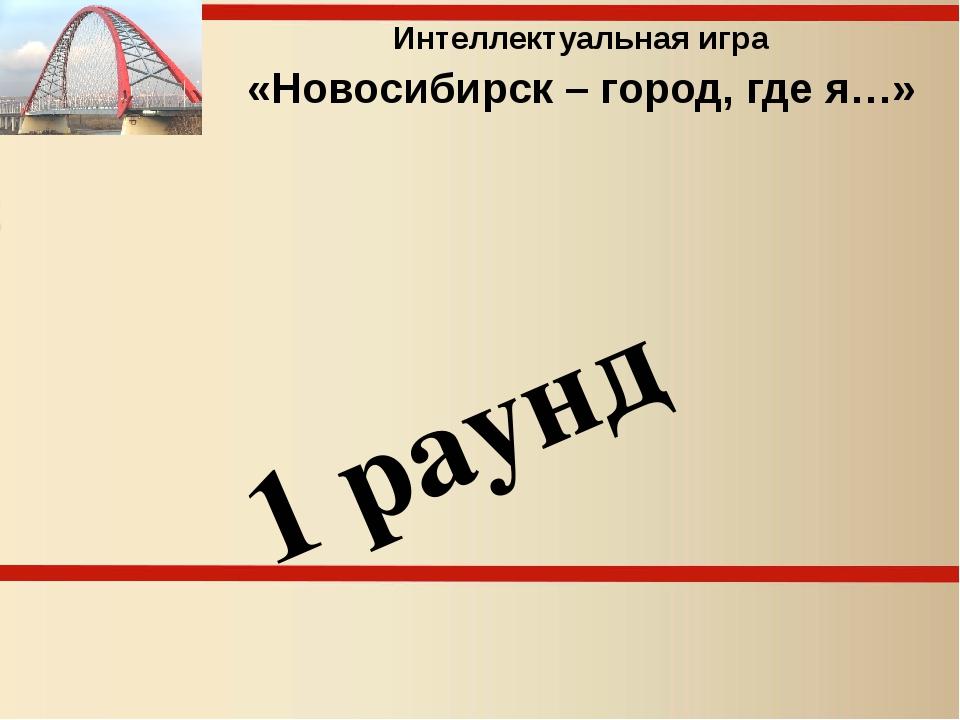 Интеллектуальная игра «Новосибирск – город, где я…» 1 раунд