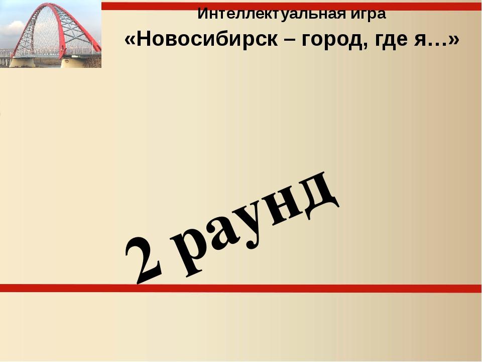 Интеллектуальная игра «Новосибирск – город, где я…» 2 раунд