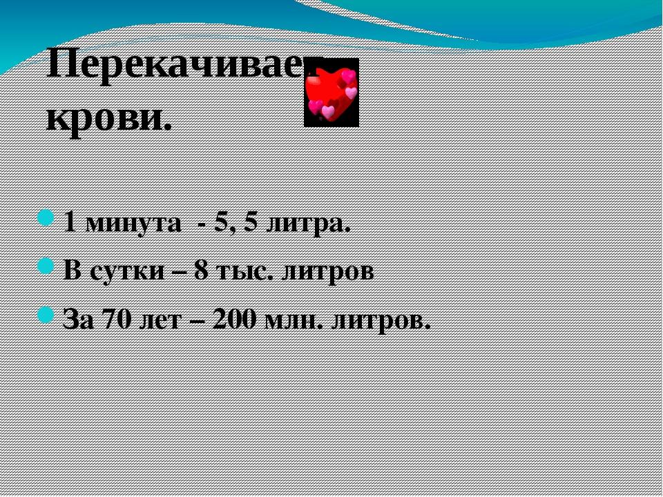 1 минута - 5, 5 литра. В сутки – 8 тыс. литров За 70 лет – 200 млн. литров. П...