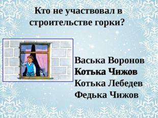 Васька Воронов Котька Чижов Котька Лебедев Федька Чижов Кто не участвовал в
