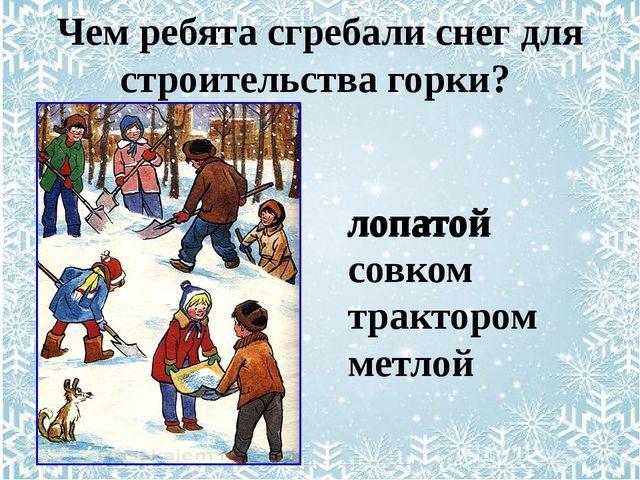 лопатой совком трактором метлой Чем ребята сгребали снег для строительства г...